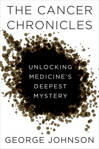 Cancer Chronicles: Unlocking Medicine's Deepest Mystery, George Johnson