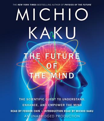 Future of the Mind: The Scientific Quest to Understand, Enhance, and Empower the Mind, Michio Kaku