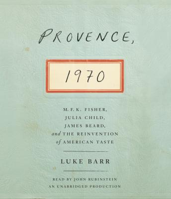 Download Provence, 1970: M.F.K. Fisher, Julia Child, James Beard, and the Reinvention of American Taste by Luke Barr