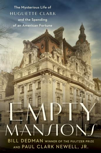 Empty Mansions: The Mysterious Life of Huguette Clark and the Spending of a Great American Fortune, Jr. Paul Clark Newell, Bill Dedman