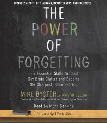 Power of Forgetting: Six Essential Skills to Clear Out Brain Clutter and Become the Sharpest, Smartest You, Mike Byster