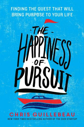 Happiness of Pursuit: Finding the Quest That Will Bring Purpose to Your Life, Chris Guillebeau