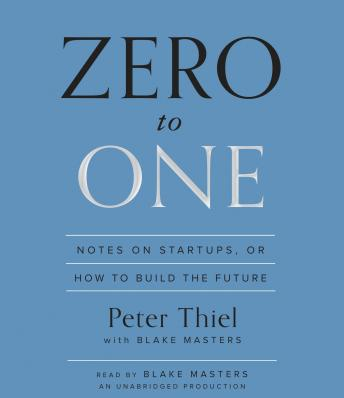 Zero to One: Notes on Startups, or How to Build the Future, Blake Masters, Peter Thiel