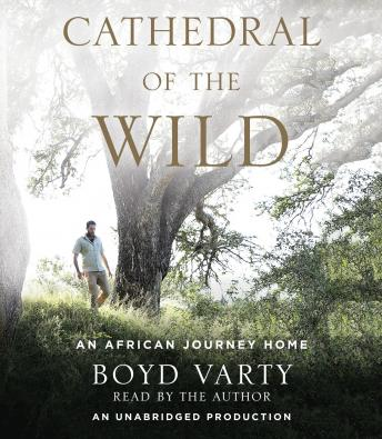 Cathedral of the Wild: An African Journey Home, Boyd Varty