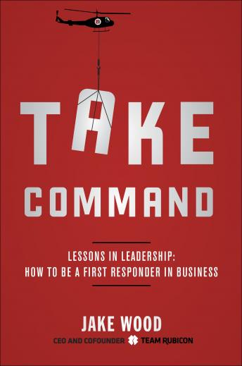 Take Command: Lessons in Leadership: How to Be a First Responder in Business, Jake Wood