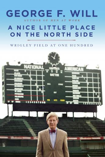 Nice Little Place on the North Side: Wrigley Field at One Hundred, George Will