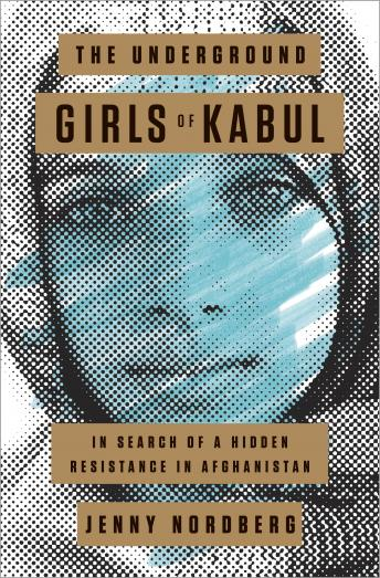 Underground Girls of Kabul: In Search of a Hidden Resistance in Afghanistan, Jenny Nordberg