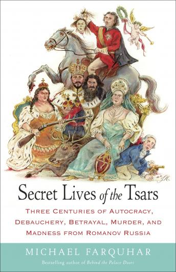 Secret Lives of the Tsars: Three Centuries of Autocracy, Debauchery, Betrayal, Murder, and Madness from Romanov Russia, Audio book by Michael Farquhar
