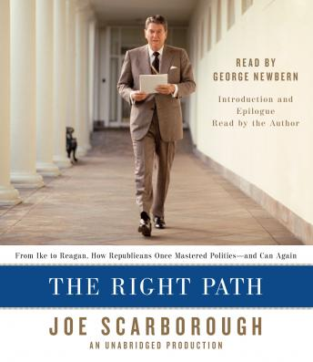 Right Path: From Ike to Reagan, How Republicans Once Mastered Politics--and Can Again, Joe Scarborough