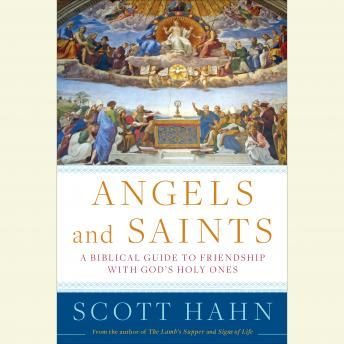 Angels and Saints: A Biblical Guide to Friendship with God's Holy Ones, Scott Hahn