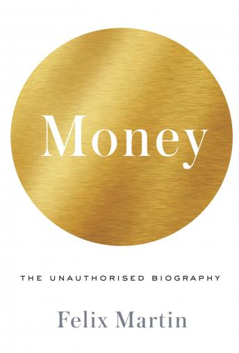 Money: The Unauthorized Biography, Audio book by Felix Martin