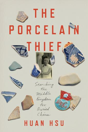 Porcelain Thief: Searching the Middle Kingdom for Buried China, Huan Hsu