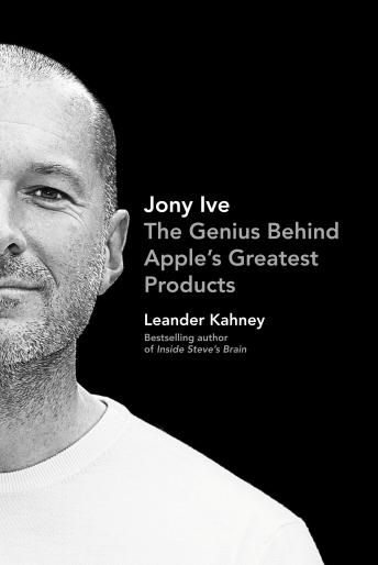 Jony Ive: The Genius Behind Apple's Greatest Products, Audio book by Leander Kahney