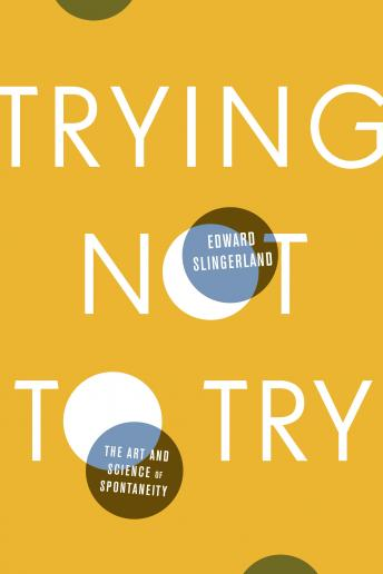 Trying Not to Try: The Art and Science of Spontaneity, Edward Slingerland