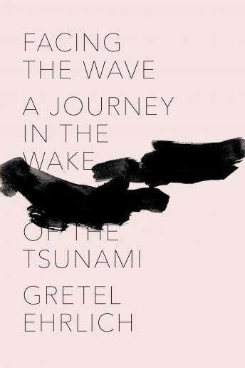 Facing the Wave: A Journey in the Wake of the Tsunami, Gretel Ehrlich