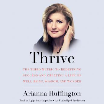 Thrive: The Third Metric to Redefining Success and Creating a Life of Well-Being, Wisdom, and Wonder, Arianna Huffington