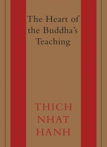 Heart of the Buddha's Teaching: Transforming Suffering into Peace, Joy, and Liberation, Thich Nhat Hanh