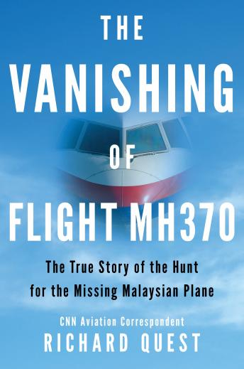 Download Vanishing of Flight MH370: The True Story of the Hunt for the Missing Malaysian Plane by Richard Quest