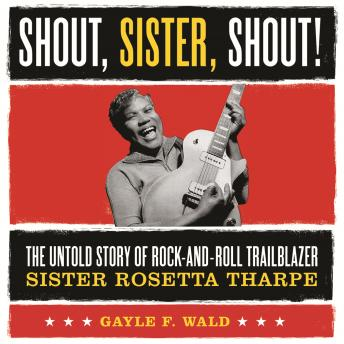 Shout, Sister, Shout!: The Untold Story of Rock-and-Roll Trailblazer Sister Rosetta Tharpe sample.