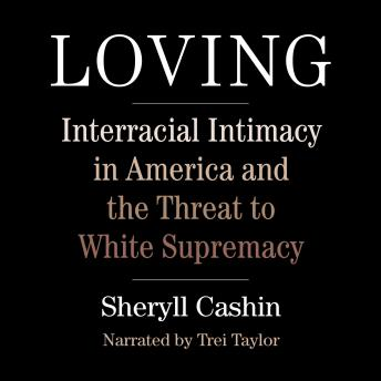 Loving: Interracial Intimacy in America and the Threat to White Supremacy, Sheryll Cashin