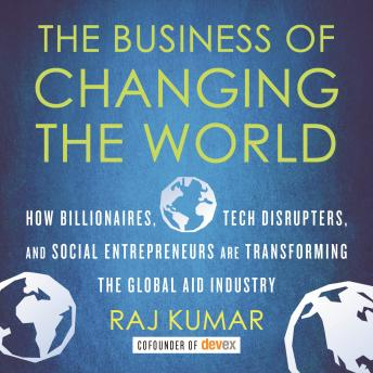 Business of Changing the World: How Billionaires, Tech Disrupters, and Social Entrepreneurs Are Transforming the Global Aid Industry, Raj Kumar