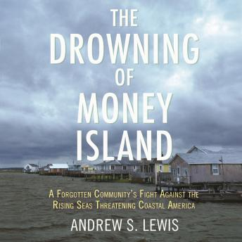 The Drowning of Money Island: A Forgotten Community's Fight Against the Rising Seas Forever Changing
