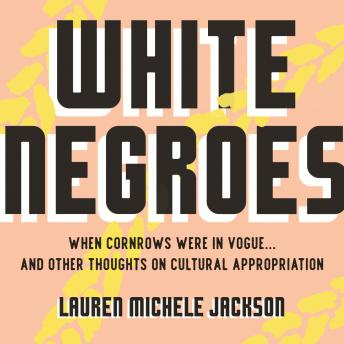 White Negroes: When Cornrows Were in Vogue ... and Other Thoughts on Cultural Appropriation, Lauren Michele Jackson