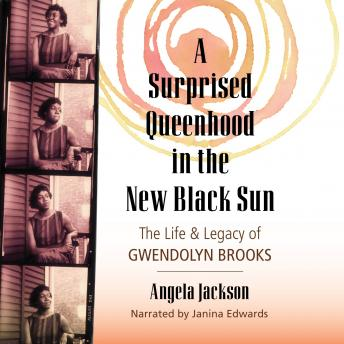 Surprised Queenhood in the New Black Sun: The Life & Legacy of Gwendolyn Brooks, Angela Jackson