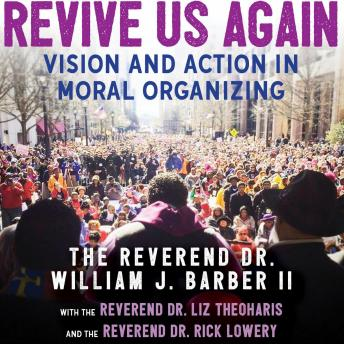 Download Revive Us Again: Vision and Action in Moral Organizing by The Reverend Dr. William J. Barber Ii, The Reverend Dr. Rick Lowery, The Reverend Dr. Liz Theoharis