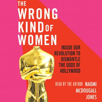 Wrong Kind of Women: Inside Our Revolution to Dismantle the Gods of Hollywood, Naomi Mcdougall Jones