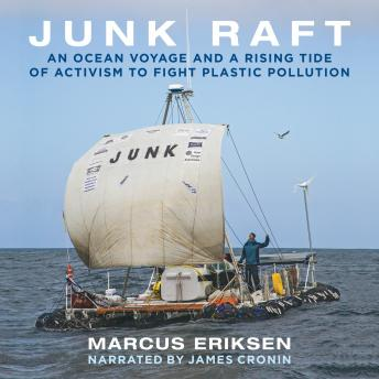 Junk Raft: An Ocean Voyage and a Rising Tide of Activism to Fight Plastic Pollution, Marcus Eriksen