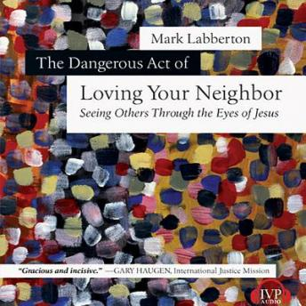Dangerous Act of Loving Your Neighbor: Seeing Others Through the Eyes of Jesus, Mark Labberton