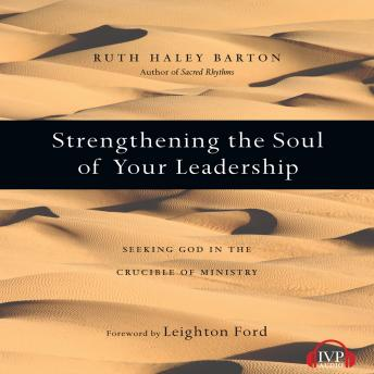 Strengthening the Soul of Your Leadership: Seeking God in the Crucible of Ministry, Ruth Haley Barton