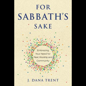 For Sabbath's Sake: Embracing Your Need for Rest, Worship, and Community