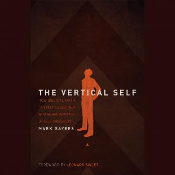Vertical Self: How Biblical Faith Can Help Us Discover Who We Are in An Age of Self Obsession, Mark Sayers