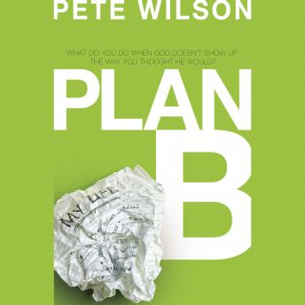Plan B: What Do You Do When God Doesn't Show Up the Way You Thought He Would?, Pete Wilson
