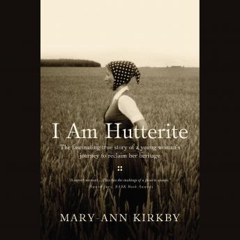 I Am Hutterite: The Fascinating True Story of a Young Woman's Journey to reclaim Her Heritage, Mary-Ann Kirkby