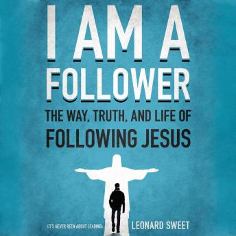 I Am a Follower: The Way, Truth, and Life of Following Jesus, Leonard Sweet