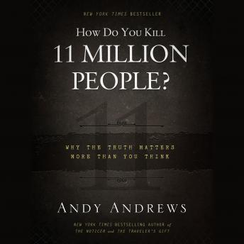 How Do You Kill 11 Million People?: Why the Truth Matters More Than You Think, Andy Andrews
