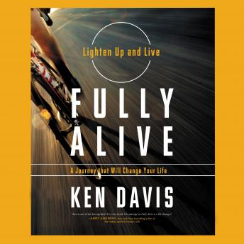Fully Alive: Lighten Up And Live Again-A Journey That Will Change Your Life, Ken Davis