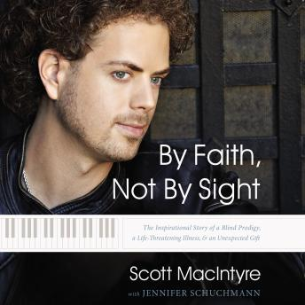 By Faith, Not By Sight: The Inspirational Story of a Blind Prodigy, a Life-Threatening Illness, and an Unexpected Gift, Jennifer Schuchmann, Scott Macintyre
