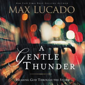 Gentle Thunder: Hearing God Through the Storm, Max Lucado
