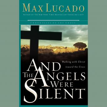 And the Angels Were Silent: The Final Week of Jesus, Max Lucado