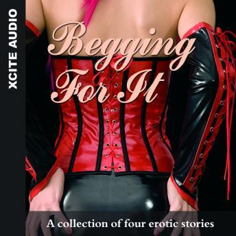 Begging For It - A collection of four erotic stories