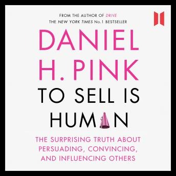 To Sell is Human: The Surprising Truth About Persuading, Convincing, and Influencing Others, Daniel H. Pink