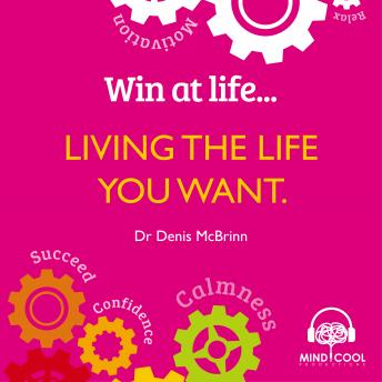 Win at Life - Living the Life you want, Life Changing Behaviours to Help You Achieve What You Want, Dr. Denis McBrinn
