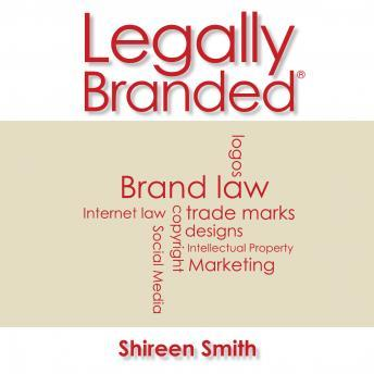 Legally Branded: Brand Law: Logos, Trade Marks, Designs, Copyight & Intellectual Property, Internet Law & Social Media Marketing, Shireen Smith