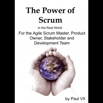 Power of Scrum, in the Real World, for the Agile Scrum Master, Product Owner, Stakeholder and Development Team, Paul VII