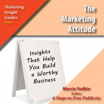 The Marketing Attitude: Insights That Help You Build a Worthy Business