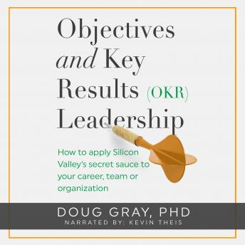 Objectives + Key Results (OKR) Leadership: How to apply Silicon Valley's secret sauce to your career, team or organization